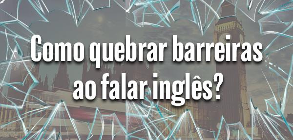 Como quebrar barreiras ao falar inglês