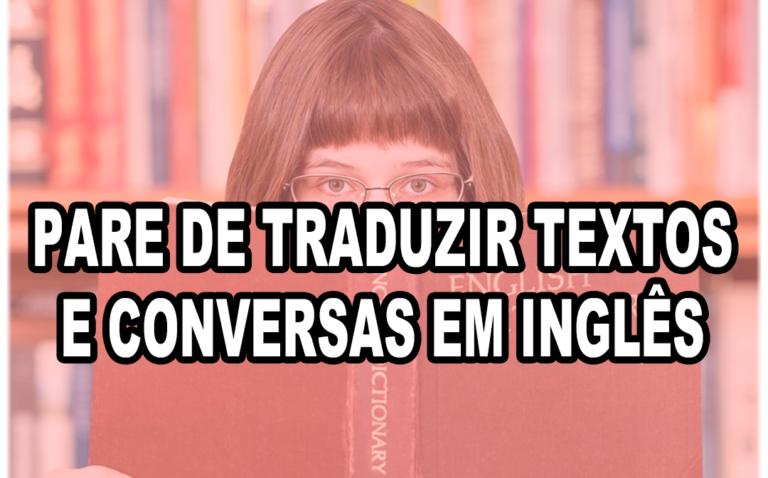 Pare de traduzir textos e conversas em inglês
